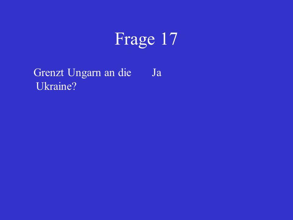Frage 17 Grenzt Ungarn an die Ukraine? Ja