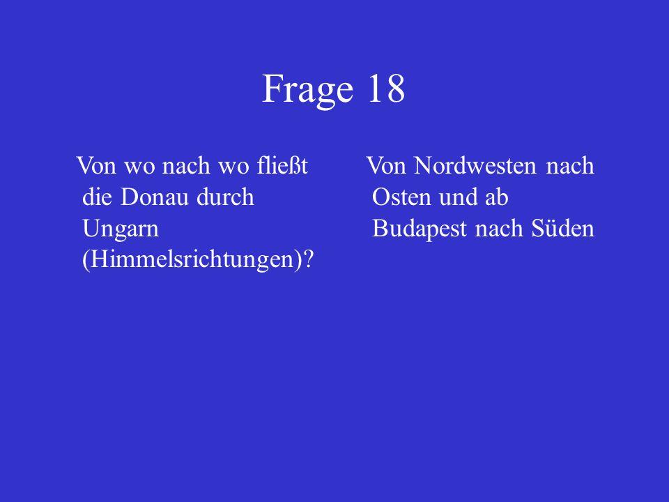 Frage 18 Von wo nach wo fließt die Donau durch Ungarn (Himmelsrichtungen)? Von Nordwesten nach Osten und ab Budapest nach Süden