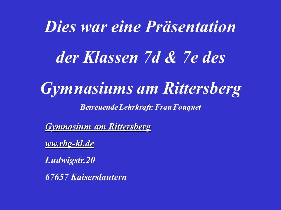 Dies war eine Präsentation der Klassen 7d & 7e des Gymnasiums am Rittersberg Betreuende Lehrkraft: Frau Fouquet Gymnasium am Rittersberg ww.rbg-kl.de