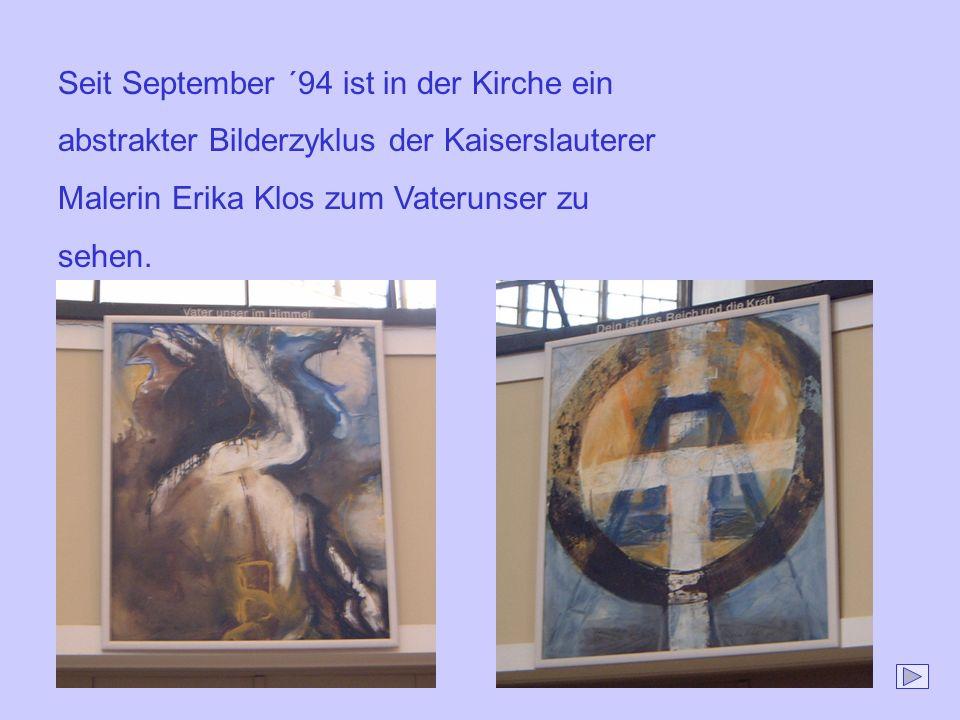 Seit September ´94 ist in der Kirche ein abstrakter Bilderzyklus der Kaiserslauterer Malerin Erika Klos zum Vaterunser zu sehen.