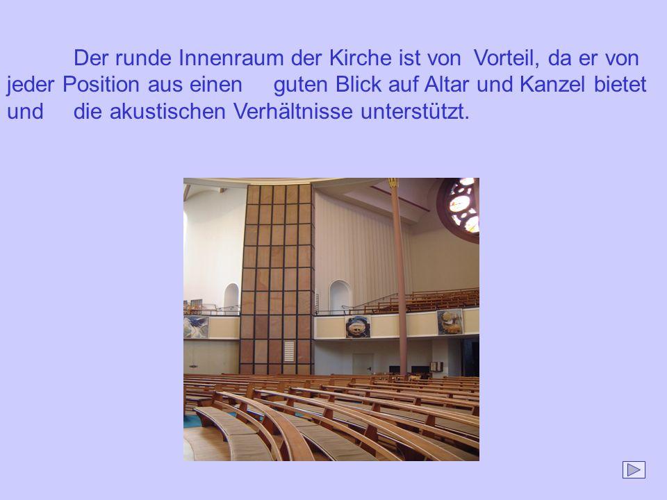 Der runde Innenraum der Kirche ist von Vorteil, da er von jeder Position aus einen guten Blick auf Altar und Kanzel bietet und die akustischen Verhält