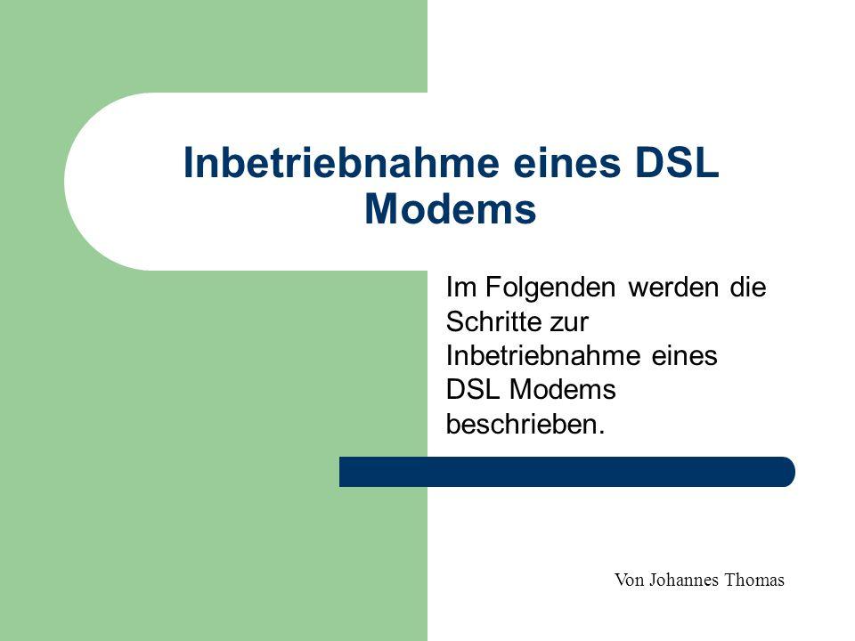 Inbetriebnahme eines DSL Modems Im Folgenden werden die Schritte zur Inbetriebnahme eines DSL Modems beschrieben.