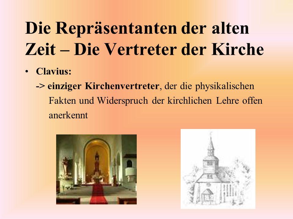 Die Repräsentanten der alten Zeit – Die Vertreter der Kirche Clavius: -> einziger Kirchenvertreter, der die physikalischen Fakten und Widerspruch der