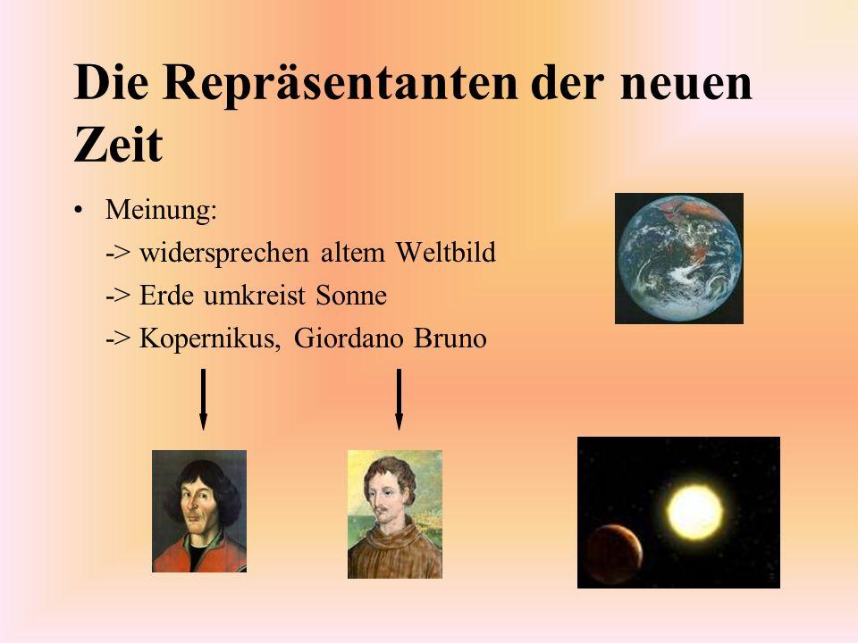 Die Repräsentanten der neuen Zeit Meinung: -> widersprechen altem Weltbild -> Erde umkreist Sonne -> Kopernikus, Giordano Bruno