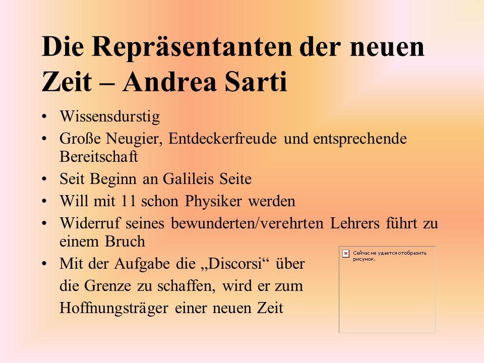 Die Repräsentanten der neuen Zeit – Andrea Sarti Wissensdurstig Große Neugier, Entdeckerfreude und entsprechende Bereitschaft Seit Beginn an Galileis