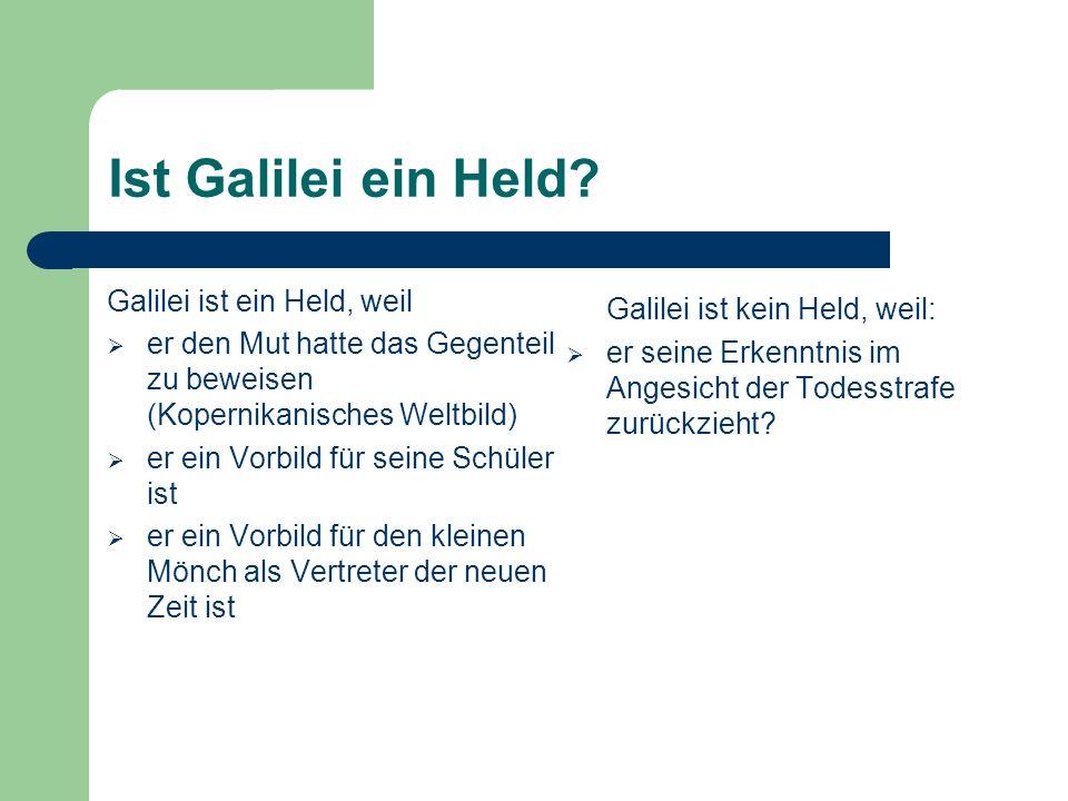 Ist Galilei ein Held? Galilei ist ein Held, weil er den Mut hatte das Gegenteil zu beweisen (Kopernikanisches Weltbild) er ein Vorbild für seine Schül