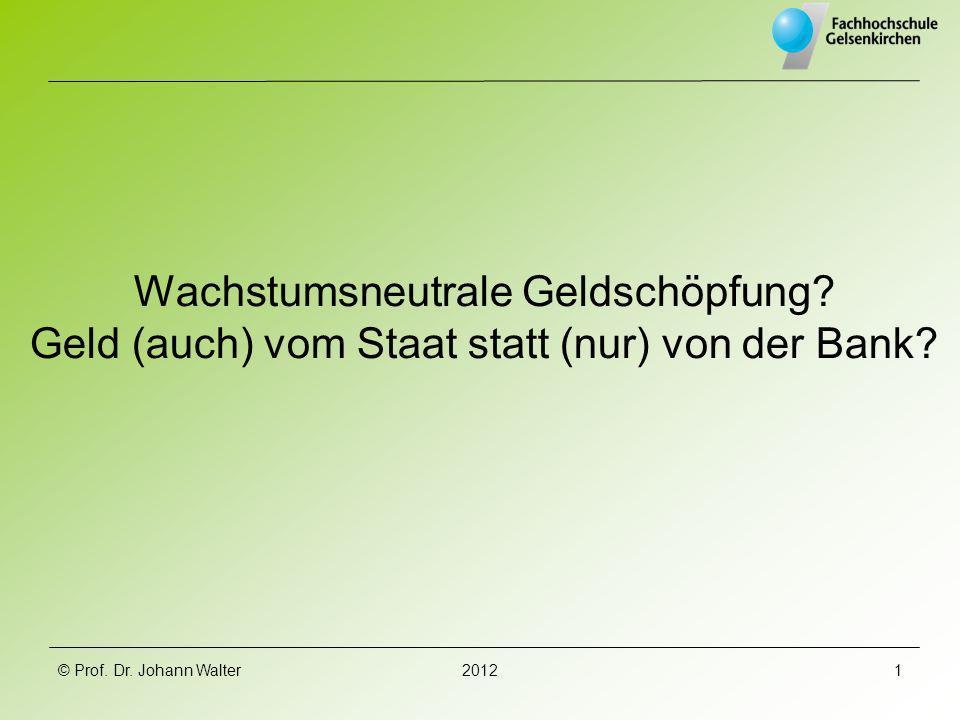 © Prof. Dr. Johann Walter20121 Wachstumsneutrale Geldschöpfung? Geld (auch) vom Staat statt (nur) von der Bank?