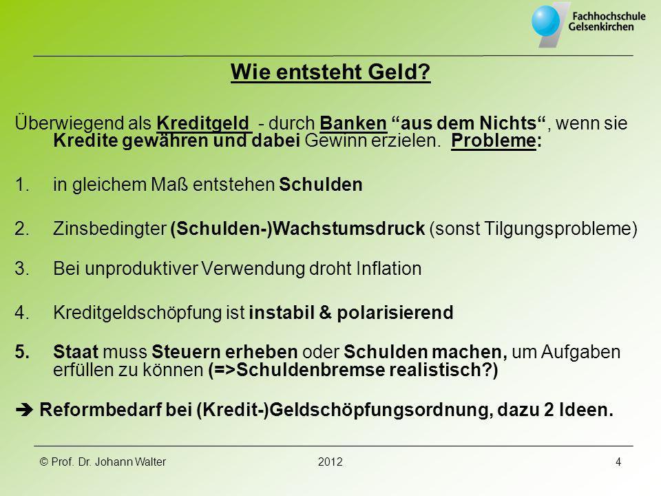 © Prof. Dr. Johann Walter20124 Wie entsteht Geld? Überwiegend als Kreditgeld - durch Banken aus dem Nichts, wenn sie Kredite gewähren und dabei Gewinn