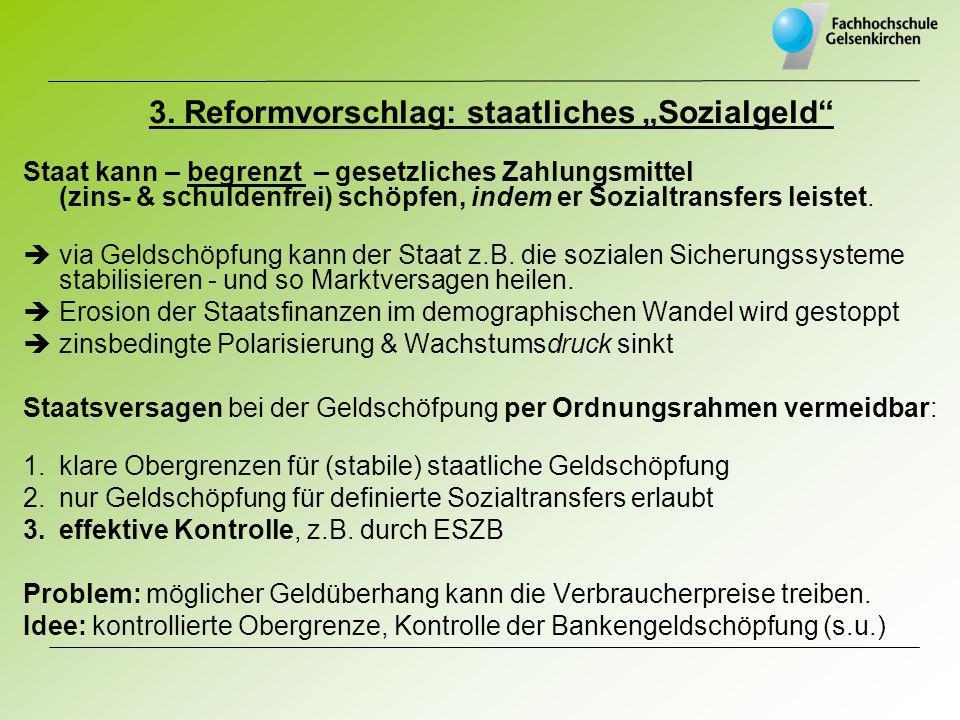 3. Reformvorschlag: staatliches Sozialgeld Staat kann – begrenzt – gesetzliches Zahlungsmittel (zins- & schuldenfrei) schöpfen, indem er Sozialtransfe