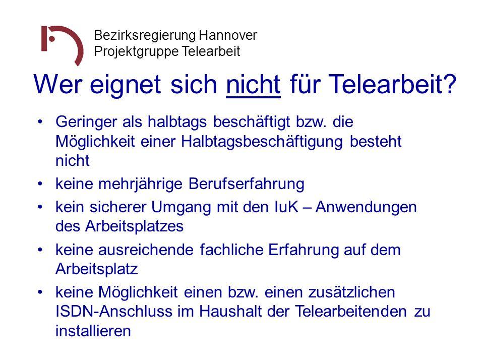 Bezirksregierung Hannover Projektgruppe Telearbeit Wer eignet sich nicht für Telearbeit? Geringer als halbtags beschäftigt bzw. die Möglichkeit einer