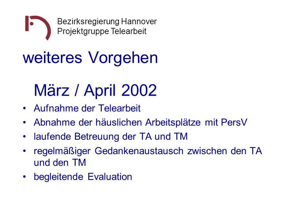 Bezirksregierung Hannover Projektgruppe Telearbeit weiteres Vorgehen März / April 2002 Aufnahme der Telearbeit Abnahme der häuslichen Arbeitsplätze mi