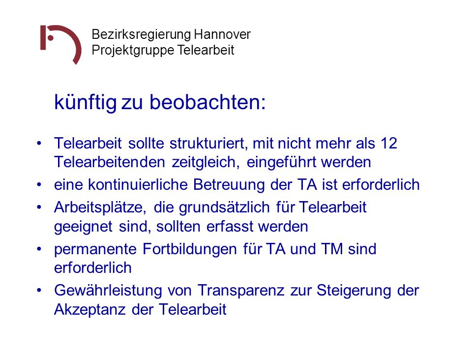 Bezirksregierung Hannover Projektgruppe Telearbeit künftig zu beobachten: Telearbeit sollte strukturiert, mit nicht mehr als 12 Telearbeitenden zeitgl