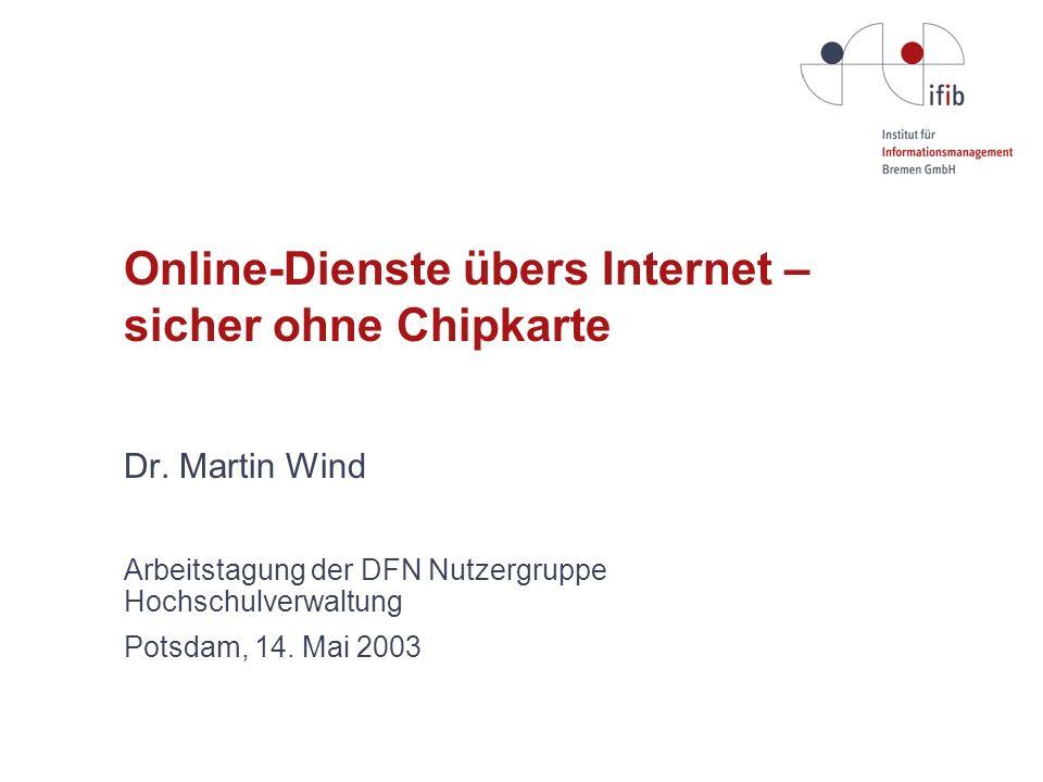 Online-Dienste übers Internet – sicher ohne Chipkarte Dr. Martin Wind Arbeitstagung der DFN Nutzergruppe Hochschulverwaltung Potsdam, 14. Mai 2003