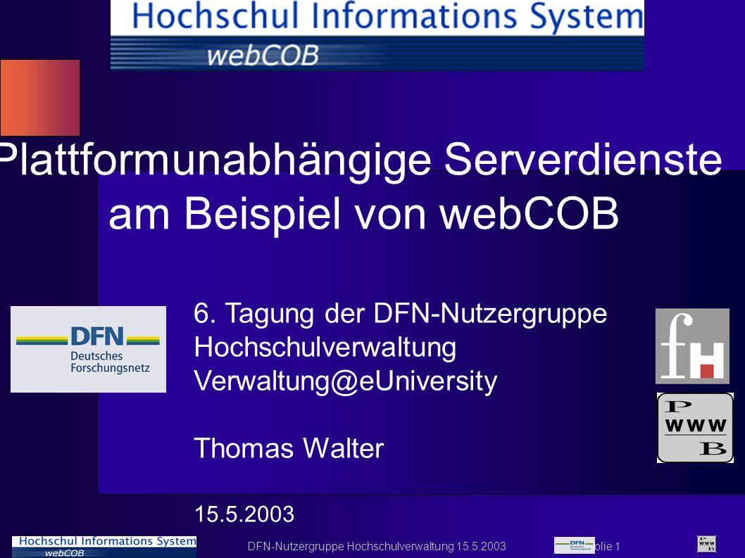 DFN-Nutzergruppe Hochschulverwaltung 15.5.2003 Folie 1 Plattformunabhängige Serverdienste am Beispiel von webCOB 6. Tagung der DFN-Nutzergruppe Hochsc