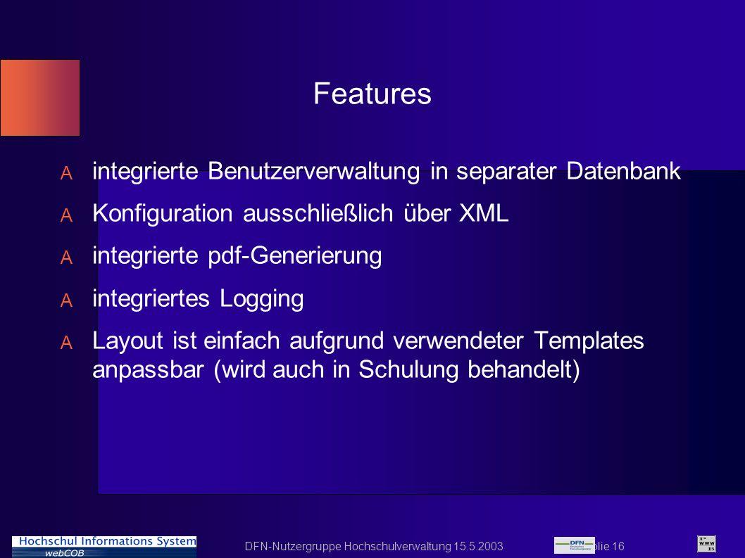 DFN-Nutzergruppe Hochschulverwaltung 15.5.2003 Folie 16 Features A integrierte Benutzerverwaltung in separater Datenbank A Konfiguration ausschließlic