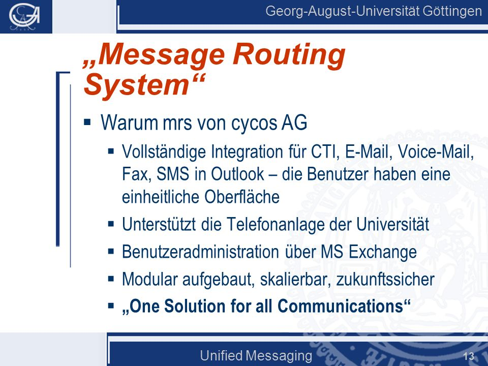 Georg-August-Universität Göttingen Unified Messaging 13 Message Routing System Warum mrs von cycos AG Vollständige Integration für CTI, E-Mail, Voice-