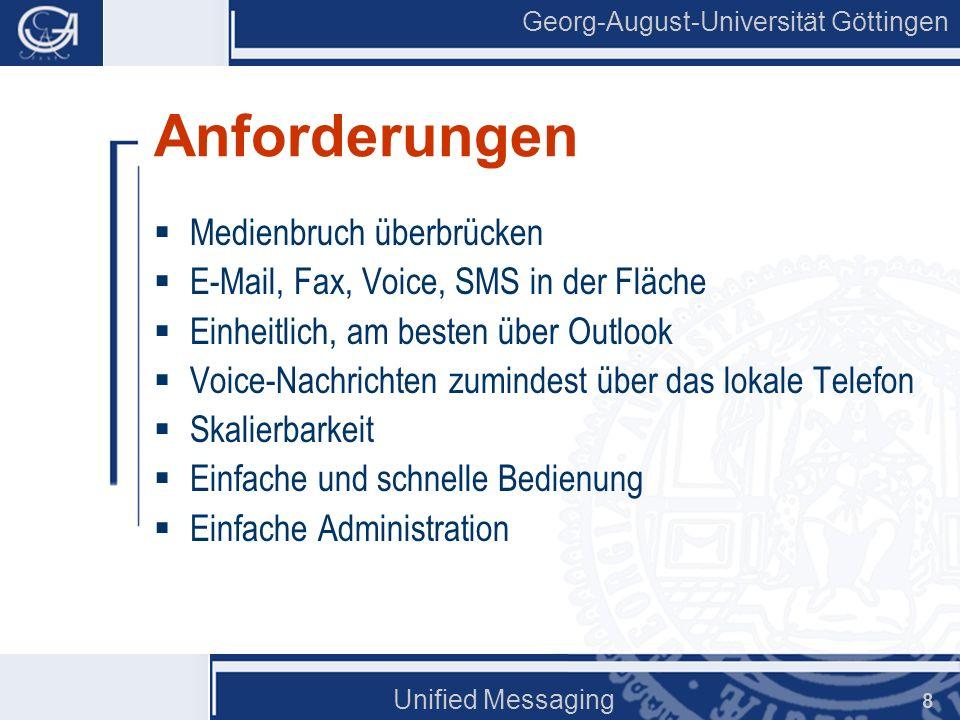 Georg-August-Universität Göttingen Unified Messaging 8 Anforderungen Medienbruch überbrücken E-Mail, Fax, Voice, SMS in der Fläche Einheitlich, am bes