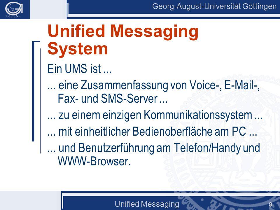 Georg-August-Universität Göttingen Unified Messaging 10 Unified Messaging System Single Point of Access Gleichbehandlung unterschiedlicher Nachrichten Gute Integration Büro U M S Extern