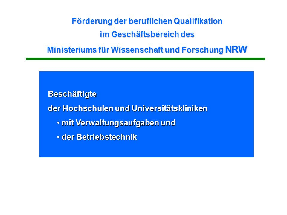 Förderung der beruflichen Qualifikation im Geschäftsbereich des Ministeriums für Wissenschaft und Forschung NRW Beschäftigte der Hochschulen und Universitätskliniken mit Verwaltungsaufgaben und mit Verwaltungsaufgaben und der Betriebstechnik der Betriebstechnik