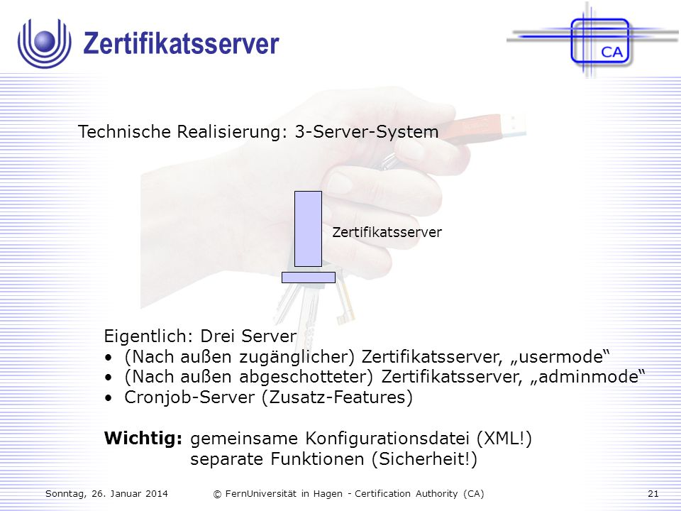 Sonntag, 26. Januar 201421© FernUniversität in Hagen - Certification Authority (CA) Technische Realisierung: 3-Server-System Zertifikatsserver Eigentl