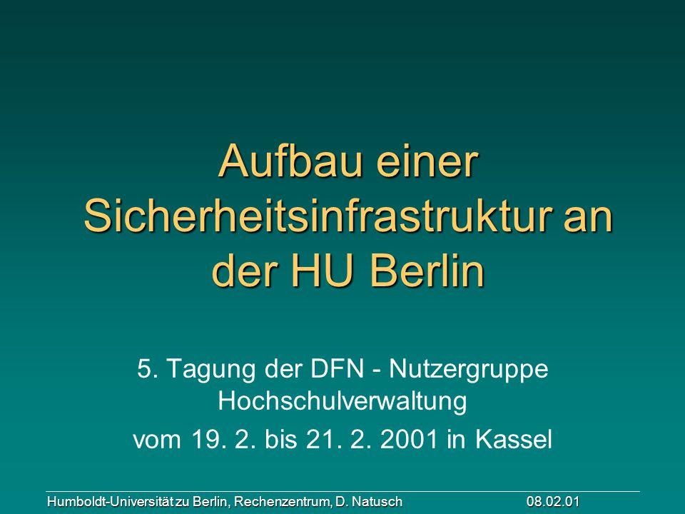 Humboldt-Universität zu Berlin, Rechenzentrum, D. Natusch 08.02.01 Aufbau einer Sicherheitsinfrastruktur an der HU Berlin 5. Tagung der DFN - Nutzergr