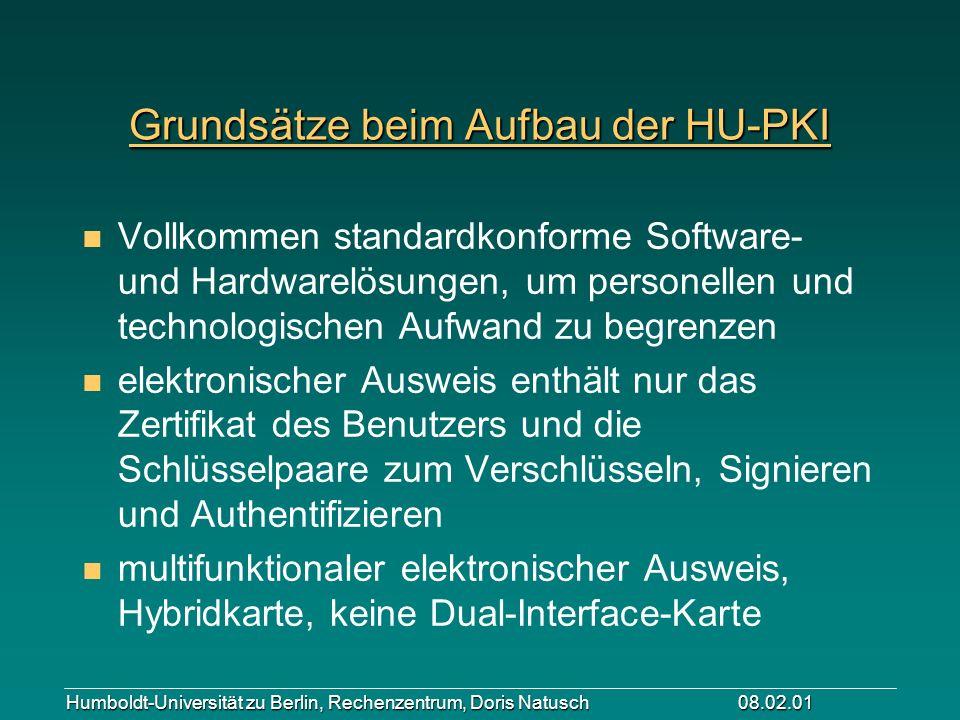 Humboldt-Universität zu Berlin, Rechenzentrum, Doris Natusch 08.02.01 Grundsätze beim Aufbau der HU-PKI n Vollkommen standardkonforme Software- und Ha