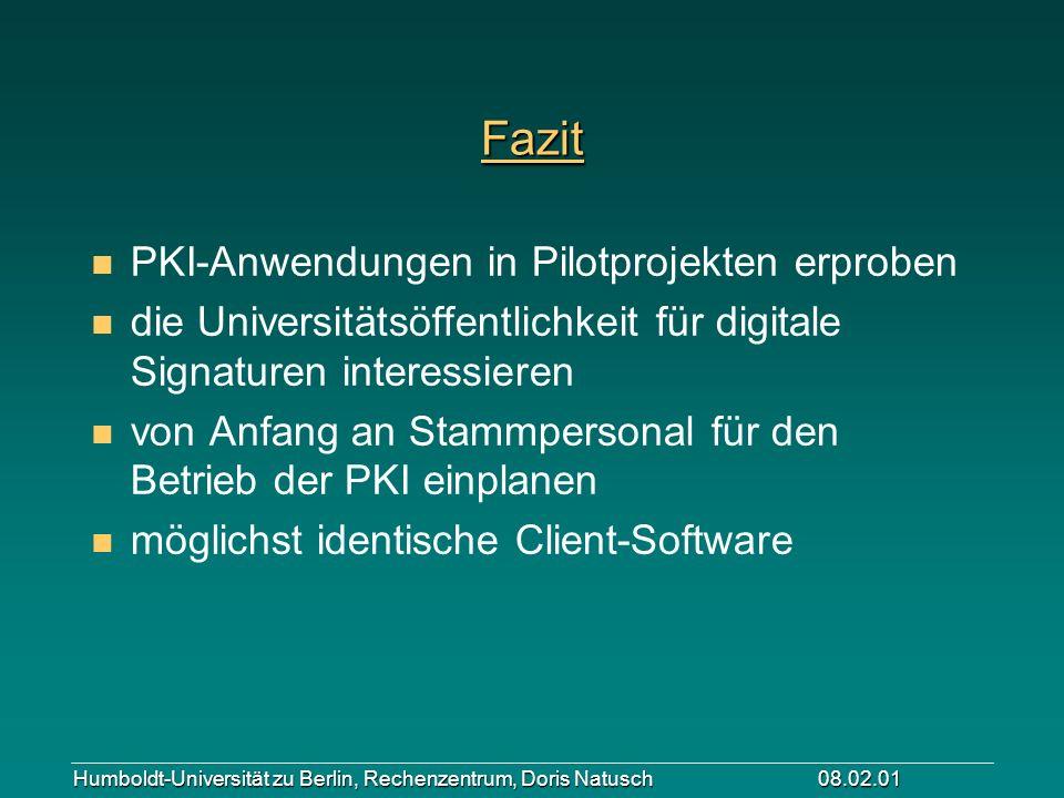 Humboldt-Universität zu Berlin, Rechenzentrum, Doris Natusch 08.02.01 Fazit n PKI-Anwendungen in Pilotprojekten erproben n die Universitätsöffentlichk