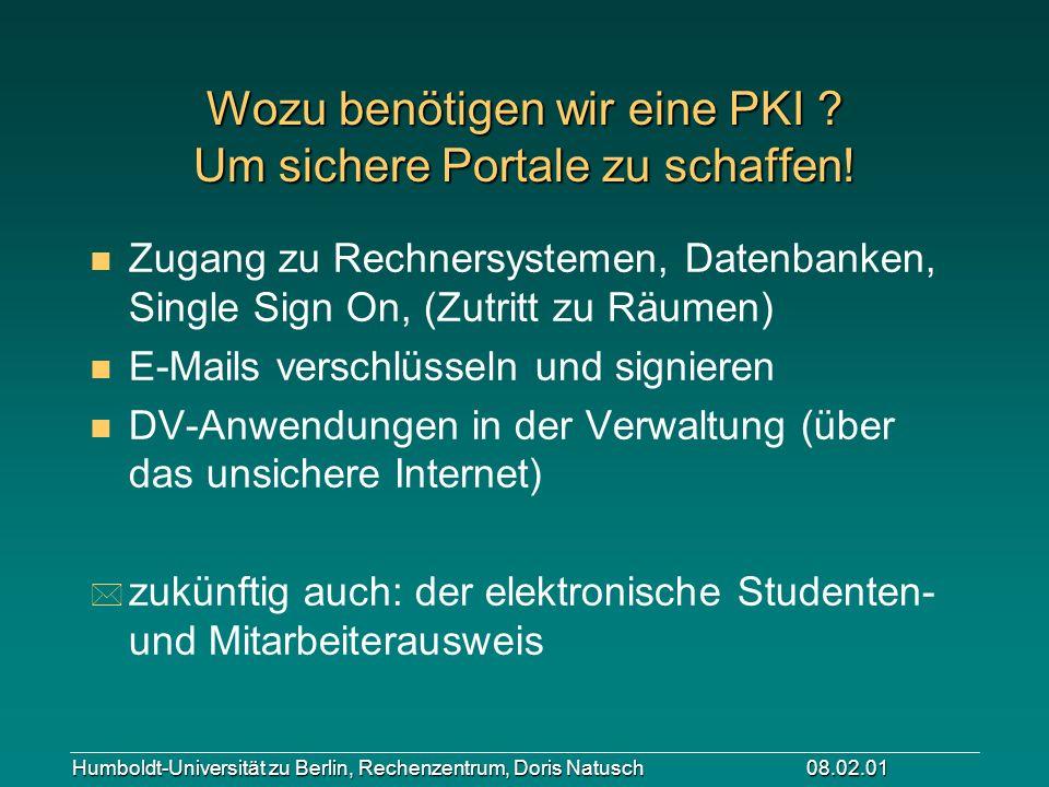 Humboldt-Universität zu Berlin, Rechenzentrum, Doris Natusch 08.02.01 Wozu benötigen wir eine PKI ? Um sichere Portale zu schaffen! n Zugang zu Rechne