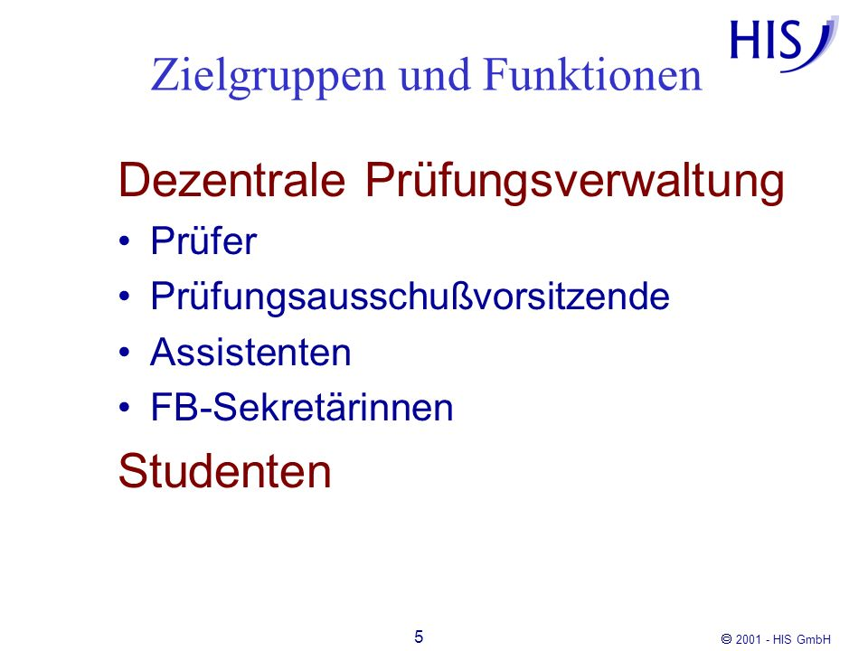 2001 - HIS GmbH 6 Dezentrale Prüfungsverwaltung: HISQIS Modul POS Prüfer Studenten HISQIS Modul POS Student QIS: Qualitätssteigerung der Hochschulverwaltung im Internet durch Selbstbedienungsfunktionen Zielgruppen und Funktionen