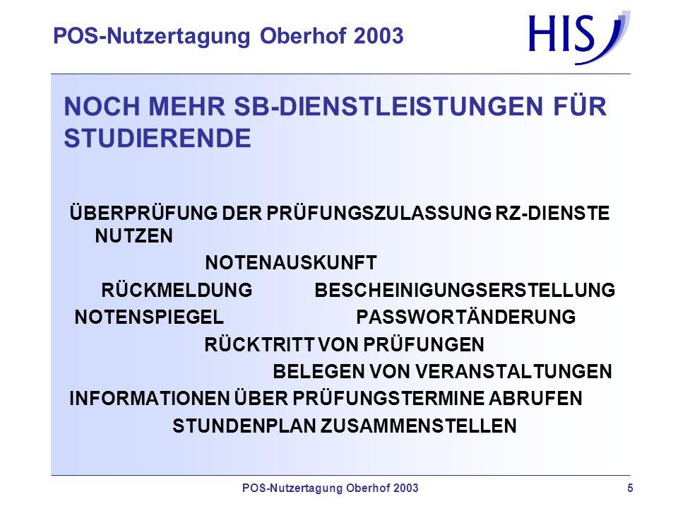 POS-Nutzertagung Oberhof 2003 5 NOCH MEHR SB-DIENSTLEISTUNGEN FÜR STUDIERENDE ÜBERPRÜFUNG DER PRÜFUNGSZULASSUNG RZ-DIENSTE NUTZEN NOTENAUSKUNFT RÜCKMELDUNG BESCHEINIGUNGSERSTELLUNG NOTENSPIEGEL PASSWORTÄNDERUNG RÜCKTRITT VON PRÜFUNGEN BELEGEN VON VERANSTALTUNGEN INFORMATIONEN ÜBER PRÜFUNGSTERMINE ABRUFEN STUNDENPLAN ZUSAMMENSTELLEN