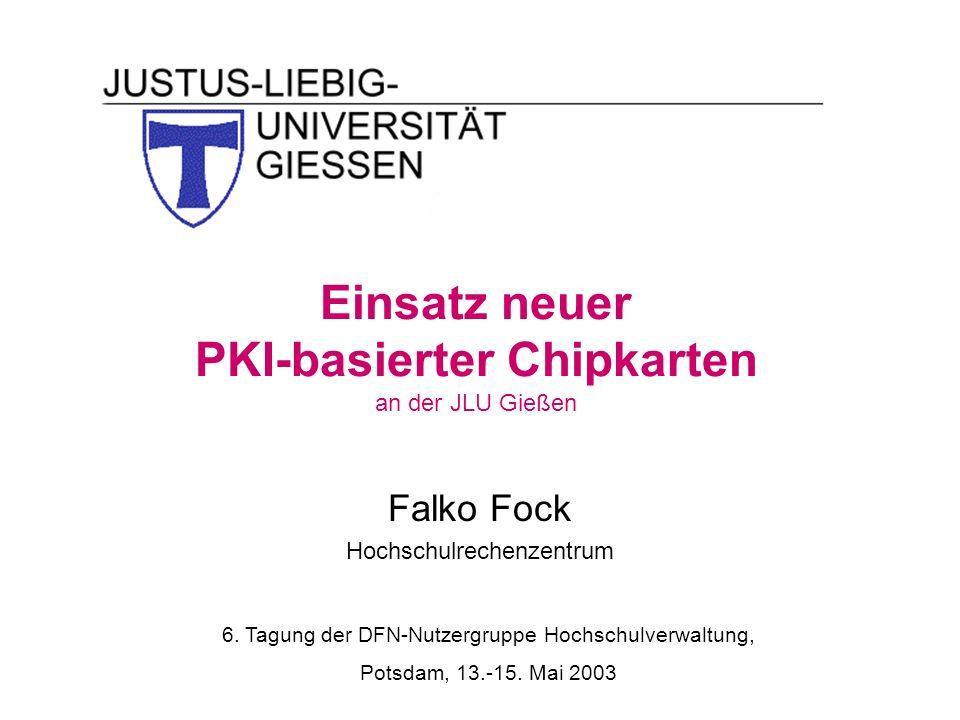 Einsatz neuer PKI-basierter Chipkarten an der JLU Gießen Falko Fock Hochschulrechenzentrum 6. Tagung der DFN-Nutzergruppe Hochschulverwaltung, Potsdam