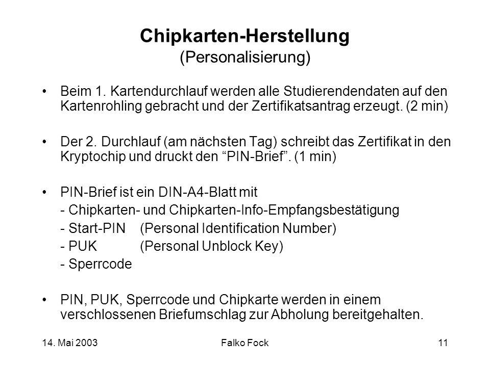 14. Mai 2003Falko Fock11 Chipkarten-Herstellung (Personalisierung) Beim 1. Kartendurchlauf werden alle Studierendendaten auf den Kartenrohling gebrach