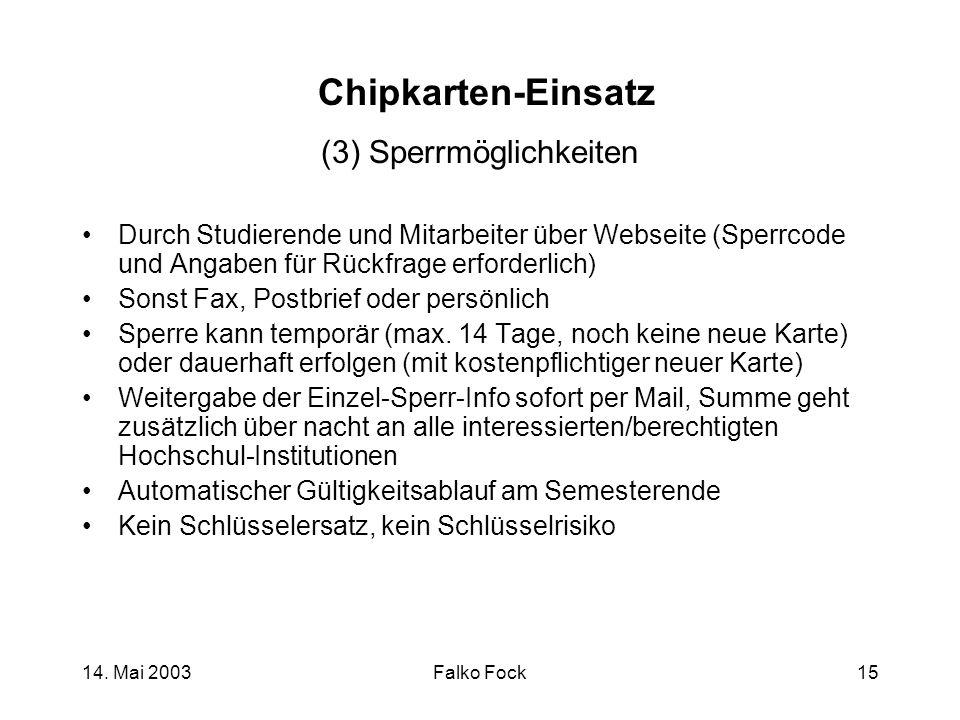 14. Mai 2003Falko Fock15 Chipkarten-Einsatz (3) Sperrmöglichkeiten Durch Studierende und Mitarbeiter über Webseite (Sperrcode und Angaben für Rückfrag