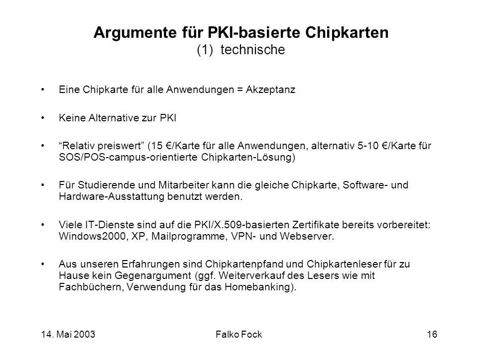 14. Mai 2003Falko Fock16 Argumente für PKI-basierte Chipkarten (1) technische Eine Chipkarte für alle Anwendungen = Akzeptanz Keine Alternative zur PK