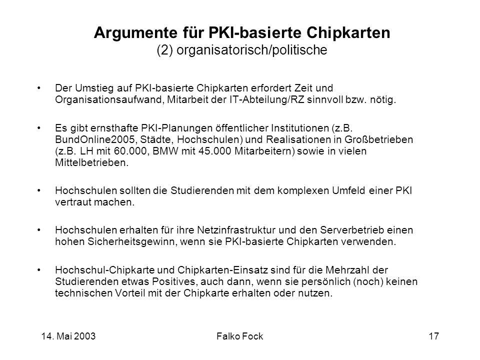 14. Mai 2003Falko Fock17 Argumente für PKI-basierte Chipkarten (2) organisatorisch/politische Der Umstieg auf PKI-basierte Chipkarten erfordert Zeit u