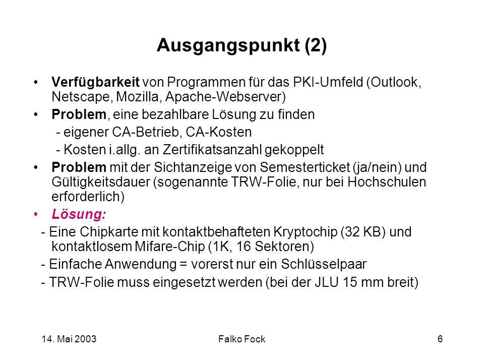14. Mai 2003Falko Fock6 Ausgangspunkt (2) Verfügbarkeit von Programmen für das PKI-Umfeld (Outlook, Netscape, Mozilla, Apache-Webserver) Problem, eine