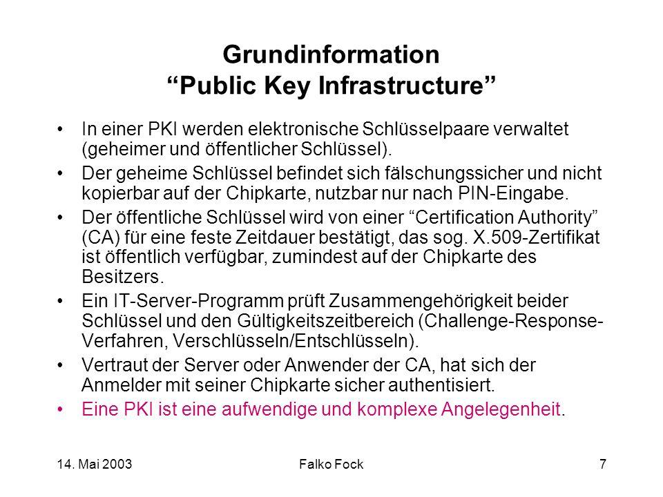 14. Mai 2003Falko Fock7 Grundinformation Public Key Infrastructure In einer PKI werden elektronische Schlüsselpaare verwaltet (geheimer und öffentlich