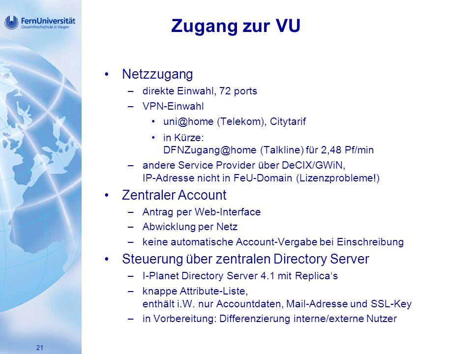 21 Zugang zur VU Netzzugang –direkte Einwahl, 72 ports –VPN-Einwahl uni@home (Telekom), Citytarif in Kürze: DFNZugang@home (Talkline) für 2,48 Pf/min –andere Service Provider über DeCIX/GWiN, IP-Adresse nicht in FeU-Domain (Lizenzprobleme!) Zentraler Account –Antrag per Web-Interface –Abwicklung per Netz –keine automatische Account-Vergabe bei Einschreibung Steuerung über zentralen Directory Server –I-Planet Directory Server 4.1 mit Replicas –knappe Attribute-Liste, enthält i.W.