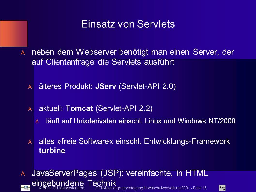© 2001 FH Kaiserslautern DFN-Nutzergruppentagung Hochschulverwaltung 2001 - Folie 15 Einsatz von Servlets neben dem Webserver benötigt man einen Server, der auf Clientanfrage die Servlets ausführt älteres Produkt: JServ (Servlet-API 2.0) aktuell: Tomcat (Servlet-API 2.2) läuft auf Unixderivaten einschl.