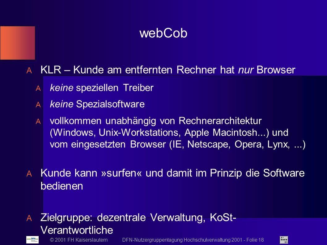 © 2001 FH Kaiserslautern DFN-Nutzergruppentagung Hochschulverwaltung 2001 - Folie 18 webCob KLR – Kunde am entfernten Rechner hat nur Browser keine speziellen Treiber keine Spezialsoftware vollkommen unabhängig von Rechnerarchitektur (Windows, Unix-Workstations, Apple Macintosh...) und vom eingesetzten Browser (IE, Netscape, Opera, Lynx,...) Kunde kann »surfen« und damit im Prinzip die Software bedienen Zielgruppe: dezentrale Verwaltung, KoSt- Verantwortliche