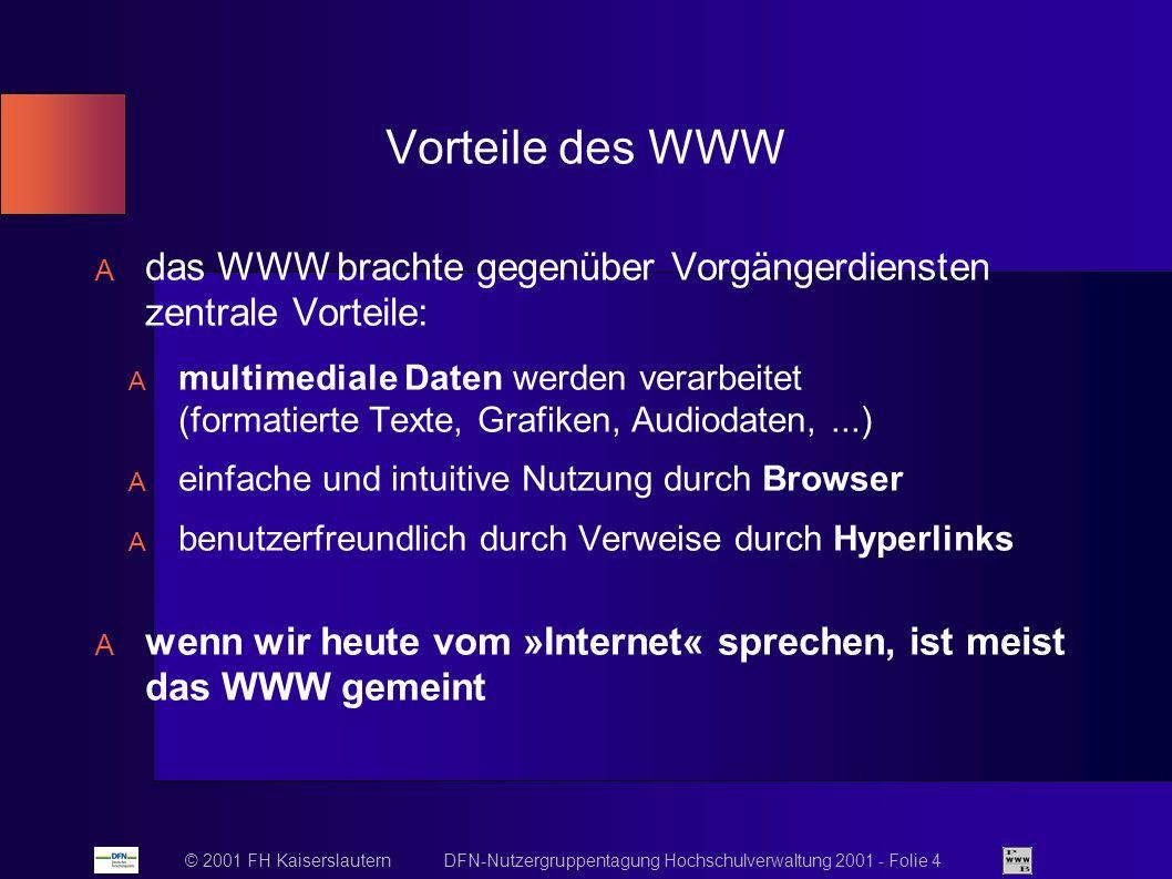 © 2001 FH Kaiserslautern DFN-Nutzergruppentagung Hochschulverwaltung 2001 - Folie 4 Vorteile des WWW das WWW brachte gegenüber Vorgängerdiensten zentrale Vorteile: multimediale Daten werden verarbeitet (formatierte Texte, Grafiken, Audiodaten,...) einfache und intuitive Nutzung durch Browser benutzerfreundlich durch Verweise durch Hyperlinks wenn wir heute vom »Internet« sprechen, ist meist das WWW gemeint