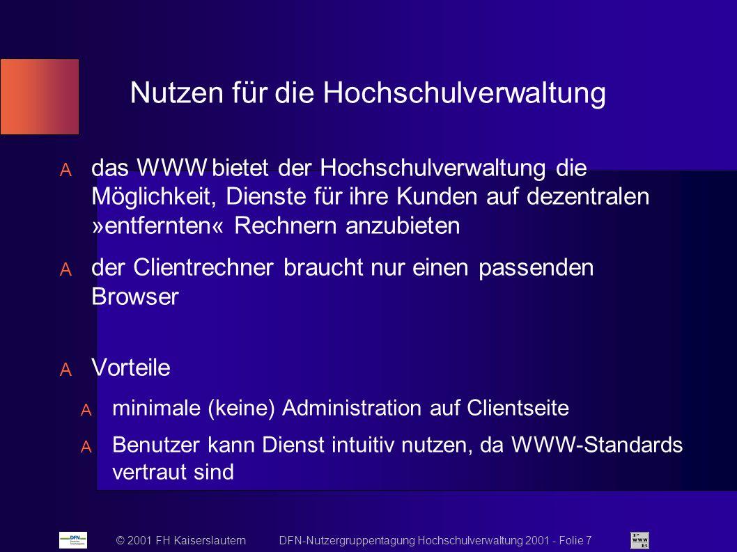 © 2001 FH Kaiserslautern DFN-Nutzergruppentagung Hochschulverwaltung 2001 - Folie 7 Nutzen für die Hochschulverwaltung das WWW bietet der Hochschulverwaltung die Möglichkeit, Dienste für ihre Kunden auf dezentralen »entfernten« Rechnern anzubieten der Clientrechner braucht nur einen passenden Browser Vorteile minimale (keine) Administration auf Clientseite Benutzer kann Dienst intuitiv nutzen, da WWW-Standards vertraut sind