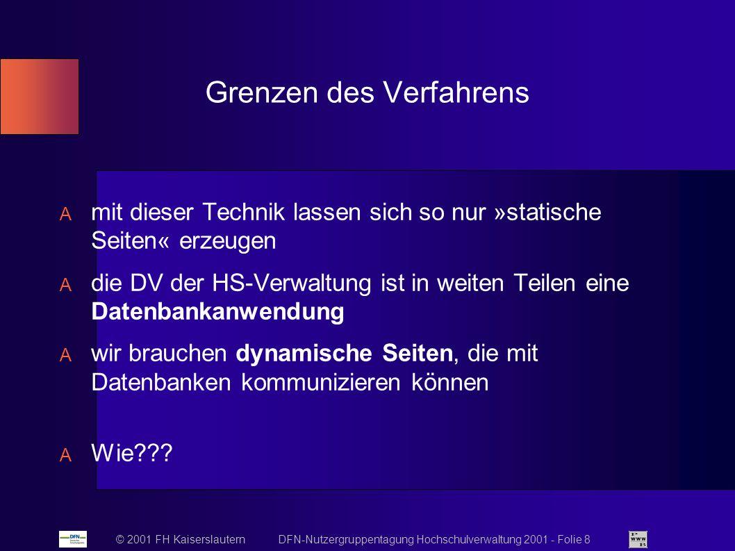 © 2001 FH Kaiserslautern DFN-Nutzergruppentagung Hochschulverwaltung 2001 - Folie 8 Grenzen des Verfahrens mit dieser Technik lassen sich so nur »statische Seiten« erzeugen die DV der HS-Verwaltung ist in weiten Teilen eine Datenbankanwendung wir brauchen dynamische Seiten, die mit Datenbanken kommunizieren können Wie???