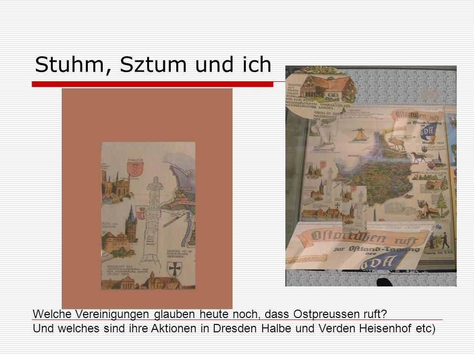 Stuhm, Sztum und ich Welche Vereinigungen glauben heute noch, dass Ostpreussen ruft? Und welches sind ihre Aktionen in Dresden Halbe und Verden Heisen