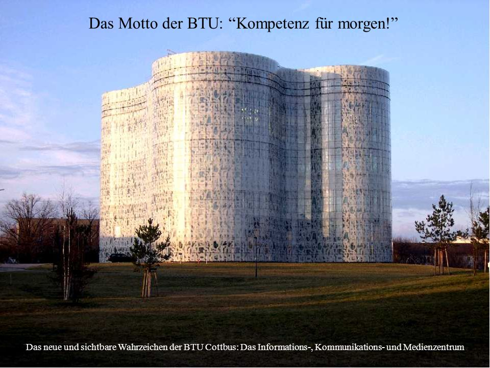 Das Motto der BTU: Kompetenz für morgen! Das neue und sichtbare Wahrzeichen der BTU Cottbus: Das Informations-, Kommunikations- und Medienzentrum