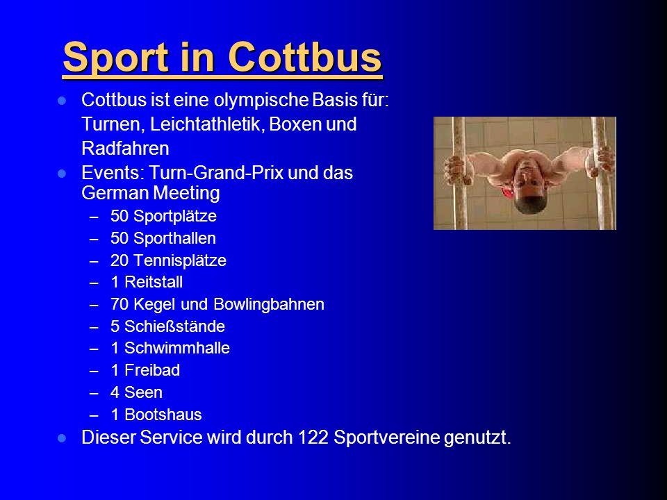 Sport in Cottbus Cottbus ist eine olympische Basis für: Turnen, Leichtathletik, Boxen und Radfahren Events: Turn-Grand-Prix und das German Meeting – 50 Sportplätze – 50 Sporthallen – 20 Tennisplätze – 1 Reitstall – 70 Kegel und Bowlingbahnen – 5 Schießstände – 1 Schwimmhalle – 1 Freibad – 4 Seen – 1 Bootshaus Dieser Service wird durch 122 Sportvereine genutzt.