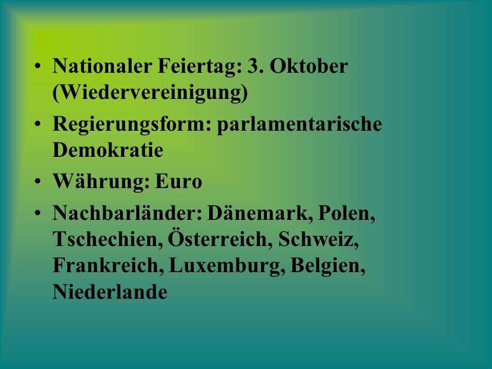 Nationaler Feiertag: 3. Oktober (Wiedervereinigung) Regierungsform: parlamentarische Demokratie Währung: Euro Nachbarländer: Dänemark, Polen, Tschechi
