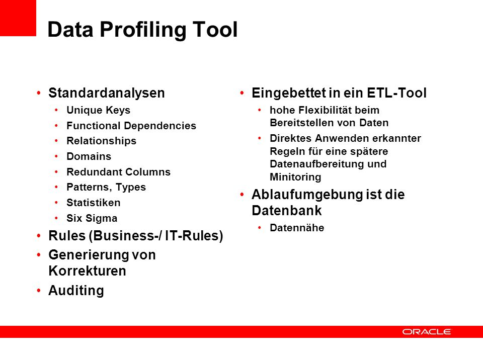 Data Profiling Tool Standardanalysen Unique Keys Functional Dependencies Relationships Domains Redundant Columns Patterns, Types Statistiken Six Sigma