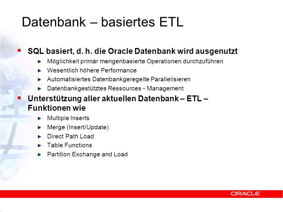 Datenbank – basiertes ETL SQL basiert, d. h. die Oracle Datenbank wird ausgenutzt Möglichkeit primär mengenbasierte Operationen durchzuführen Wesentli