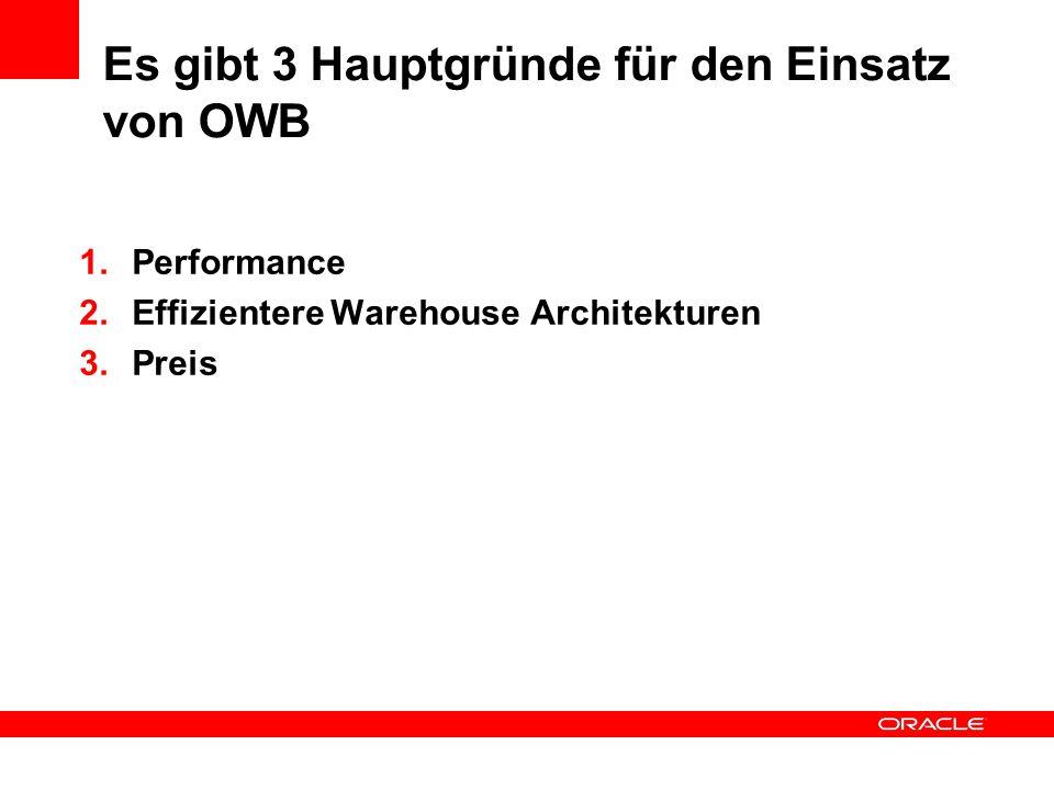 Es gibt 3 Hauptgründe für den Einsatz von OWB 1.Performance 2.Effizientere Warehouse Architekturen 3.Preis